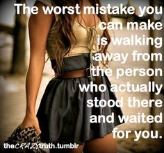 """""""The worst mistake you can make is walking away from the person who actually stood there and waited for you."""""""