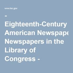 - Eighteenth-Century American Newspapers in the Library of Congress - Newspaper and Current Periodical Reading Room (Serial and Government Publications Division, Library of Congress)