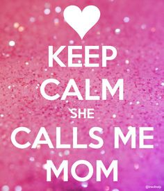 Keep calm she calls me mum.