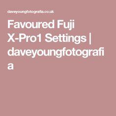 Favoured Fuji X-Pro1 Settings | daveyoungfotografia
