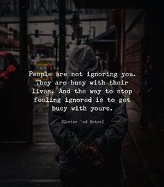 People are not ignoring you. They are busy with their lives. And the way to stop feeling ignored is to get busy with yours. True Quotes, Words Quotes, Motivational Quotes, Inspirational Quotes, Sayings, Movie Quotes, Wisdom Quotes, Favorite Quotes, Best Quotes