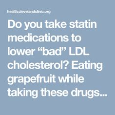 """Do you take statin medications to lower """"bad"""" LDL cholesterol? Eating grapefruit while taking these drugs can increase the risk of side effects. This warning has led to a lot of questions from people taking this type of medication. Advertising Policy Stanley Hazen, MD, PhD,Preventive Cardiology Head at Cleveland Clinic's Heart and Vascular Institute, says … <a class=""""moretag"""" href=""""https://health.clevelandclinic.org/2016/01/statins-grapefruit-safely-mix/"""">Re..."""