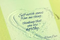 """""""Self-wit=rth comes from one thing: thinking that you are WORTHY."""" - Dr. Wayne Dyer"""