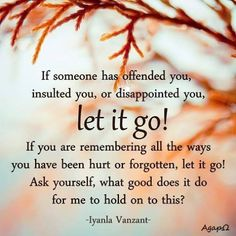 If someone has offended you, insulted you, or disappointed you, let it go! If you are remembering all the ways you have been hurt or forgotten, let it go! Ask yourself, what good does it do to me to hold on to this?