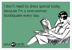 I don't need to dress special today because I'm a one-woman boobquake every day.