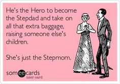 hes the hero to become the stepdad and take on all that extra baggage, raising someone else children. Shes just the stepmom...