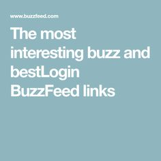 The most interesting buzz and bestLogin BuzzFeed links