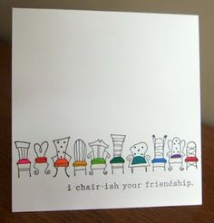 I chair-ish your friendship OMG OMG cutest card i've ever seen! AW! lol
