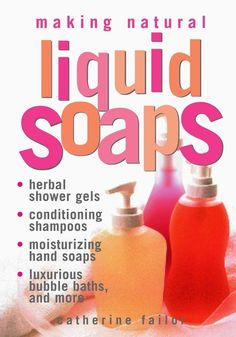 Making Liquid Soaps: Herbal Shower Gels, Conditioning Shampoos, Moisturizing Hand Soaps, Luxurious Bubble...