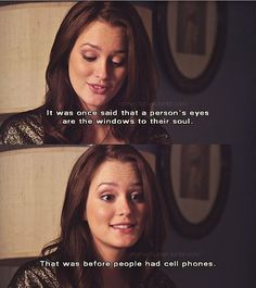 Gossip Girl Blair: It was once said that a person's eyes are the windows to their soul. That was before people had cell phones. Gossip Girl Blair, Gossip Girls, Gossip Girl Quotes, Gossip Girl Season 1, Gossip Girl Funny, Blair Quotes, Blair Waldorf Quotes, Tv Quotes, Movie Quotes