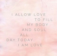 I allow love to fill my body and soul all day today, I am love