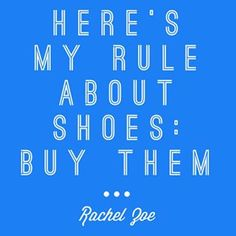 """""""Here's my rule about shoes: Buy them."""" -Rachel Zoe"""