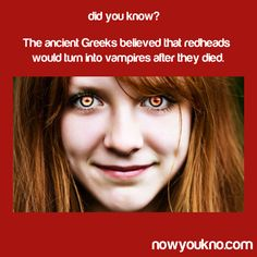 Did you know? The ancient greeks believed that redheads would turn into vampires after they died...