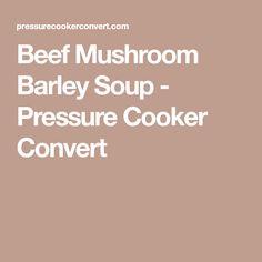 Beef Mushroom Barley Soup - Pressure Cooker Convert