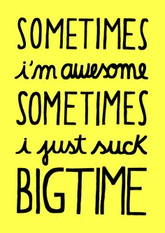 Sometimes I'm awesome Sometimes I just suck big time