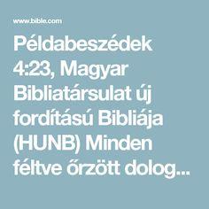 Példabeszédek 4:23, Magyar Bibliatársulat új fordítású Bibliája (HUNB) Minden féltve őrzött dolognáljobban óvd szívedet,mert onnan indul ki az élet!