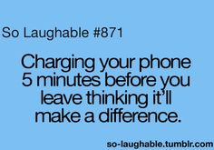 Charging your phone 5 minutes before you ;eave thinking it'll make a difference