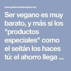 """Ser vegano es muy barato, y más si los """"productos especiales"""" como el seitán los haces tú: el ahorro llega a más de 12€ por cada producto. Ahorra dinero comprando y tiempo cocinando."""