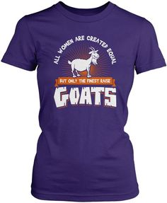 All women are created equal but only the finest raise goats The perfect t-shirt for any proud goat owner. Order yours today! Premium, Women's Fit & Long Sleeve T-Shirts Made from 100% pre-shrunk cotto