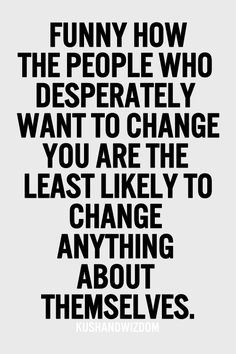 Funny how the people who desperately want to change you are the least likely to change anything about themselves.