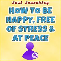 How To Be Happy, Free Of Stress and At Peace
