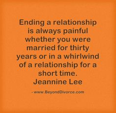 Ending a relationship is always painful whether you were married for thirty years or in a whirlwind of a relationship for a short time.