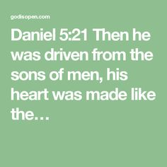 Daniel 5:21 Then he was driven from the sons of men, his heart was made like the…