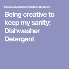 Being creative to keep my sanity: Dishwasher Detergent