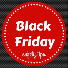 Black Friday safety tips.  Have fun and be safe!