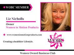 Welcome New WOBC Member! Liz Nicholls - Owner - Women in Motion Products Creating a healthier Lifestyle. www.womeninmotionproducts.com