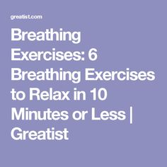 Breathing Exercises: 6 Breathing Exercises to Relax in 10 Minutes or Less | Greatist