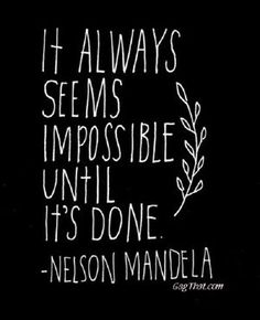 物事を成し遂げるまで、まるでそれは不可能のように思えるものだ。  ネルソン・マンデラ