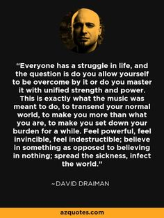 Uplifting and inspiring words from David Draiman of the heavy metal band Distrubed.