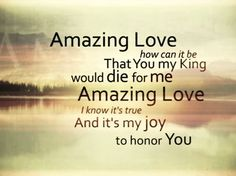 Amazing Love ... how can it be ... That YOU my KING would die for me! Love this song!