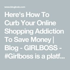 Here's How To Curb Your Online Shopping Addiction To Save Money | Blog - GIRLBOSS - #Girlboss is a platform inspiring women to lead deliberate lives. With intention, destiny becomes reality. | Bloglovin'