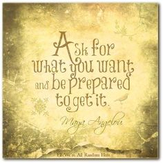 Ask for what you want and be prepared to get it.