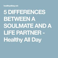 5 DIFFERENCES BETWEEN A SOULMATE AND A LIFE PARTNER - Healthy All Day