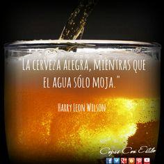 """""""La cerveza alegra, mientras que el agua solo moja"""". Harry Leon Wilson #Citas #Frases #HarryLeonWilson #Coctelería #CopasConEstilo"""
