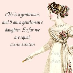 Jane Austen Quotes - Pride and Prejudice - He Is A Gentleman And I Am a Gentleman's Daughter. So far we are equal.