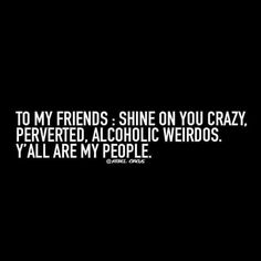 """""""To my friends: shine on you crazy, perverted, alcoholic weirdos. Y'all are my people."""""""