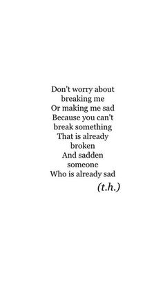 """""""Don't worry about breaking me or making me sad. Because you can't break something that is already broken. And sadden someone who is already sad."""""""