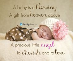 A baby is a blessing, a gift from heaven above. A precious little angel, to cherish and to love.