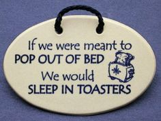 If we were meant to pop out of bed, we would sleep in toasters. Mountain Meadows ceramic plaques and wall signs with funny sayings and quotes about enjoying the good life and sleeping. Made by Mountain Meadows in the USA. Sign Quotes, Wall Quotes, Funny Quotes, Quotable Quotes, Sleep Quotes, Pop Out, Funny Signs, Wall Signs, Make You Smile