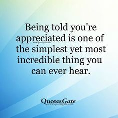 Being told you're appreciated is one of the simplest yet most incredible things you can ever hear.