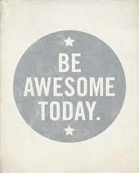 be awesome today *