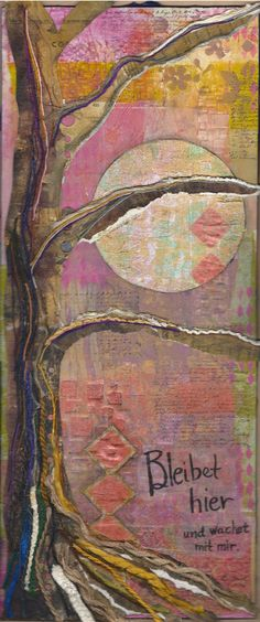 """By Barbara Clark, April, 2016, """"Bleibet Hier"""" is my first stand-alone art piece, 8x20 wood panel, tree made from up cycled yarn samplers and then the yarn that was on them. Light modeling paste on background, gelli prints. Bleibet hier, und wachet mit mir. Stay here and watch with me, a Taize chant."""