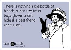 Funny Breakup Ecard: There is nothing a big bottle of bleach, super size trash bags, gloves, a dirt hole  a best friend can't cure!