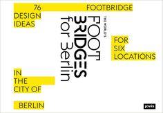 The World's footbridges for Berlin : 76 footbridge design ideas for six locations in the city of Berlin / edited by Mike Schlaich, Arndt Goldack Berlin : Jovis, [2017]