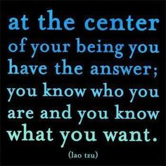 at the center of your being you have the answer; you know who you are and what you want. - Lao Tzu