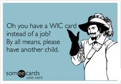 Oh you have a WIC card instead of a job? By all means, please have another child.